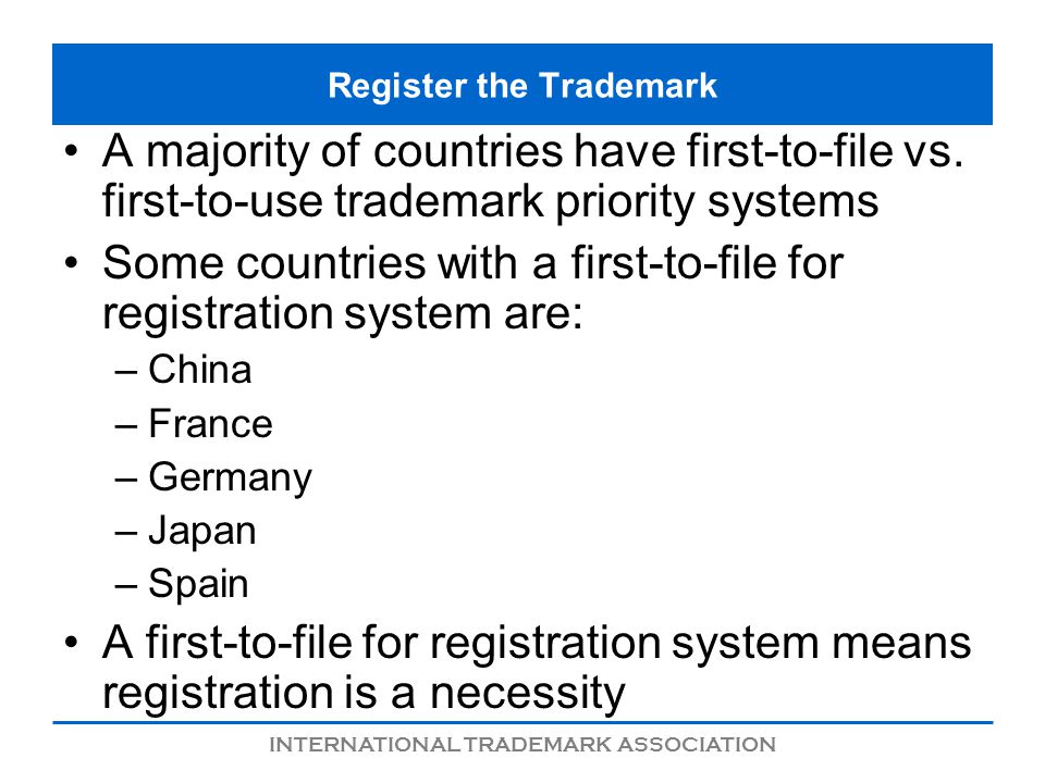 INTERNATIONAL TRADEMARK ASSOCIATION Register the Trademark A majority of countries have first-to-file vs.