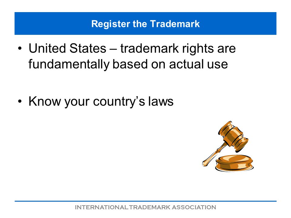 INTERNATIONAL TRADEMARK ASSOCIATION Register the Trademark United States – trademark rights are fundamentally based on actual use Know your countrys laws