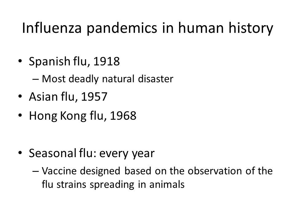 Influenza pandemics in human history Spanish flu, 1918 – Most deadly natural disaster Asian flu, 1957 Hong Kong flu, 1968 Seasonal flu: every year – V