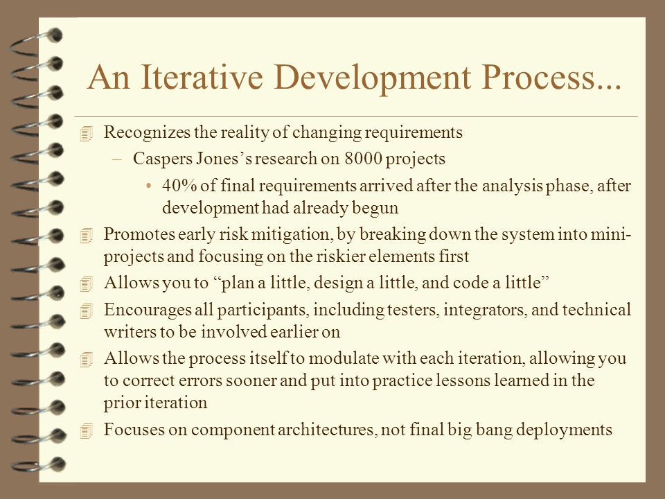 An Iterative Development Process... 4 Recognizes the reality of changing requirements –Caspers Joness research on 8000 projects 40% of final requireme