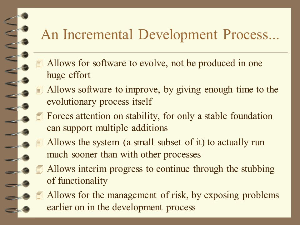 An Incremental Development Process... 4 Allows for software to evolve, not be produced in one huge effort 4 Allows software to improve, by giving enou