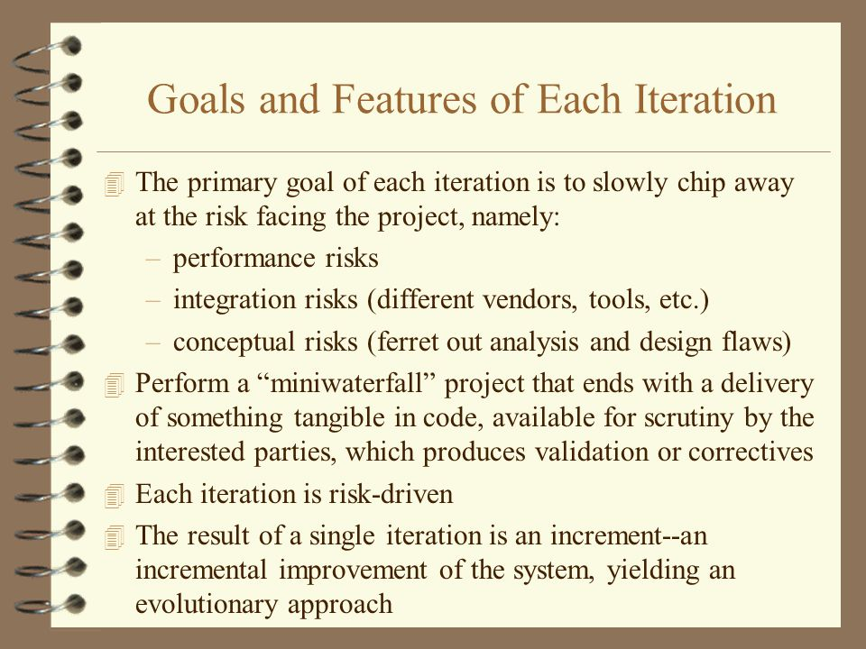 Goals and Features of Each Iteration 4 The primary goal of each iteration is to slowly chip away at the risk facing the project, namely: –performance