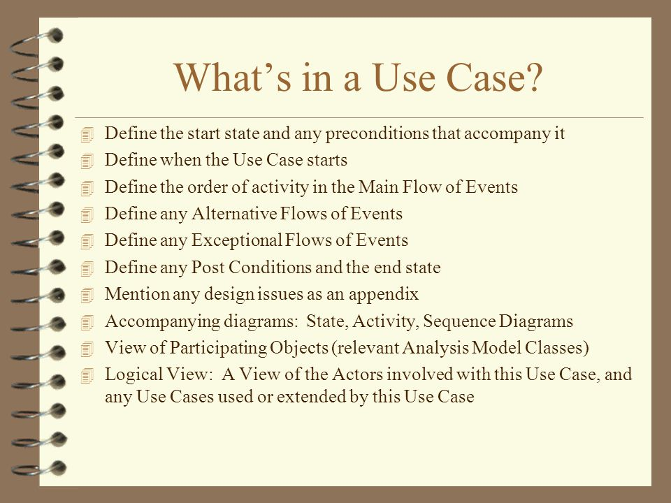 Whats in a Use Case? 4 Define the start state and any preconditions that accompany it 4 Define when the Use Case starts 4 Define the order of activity