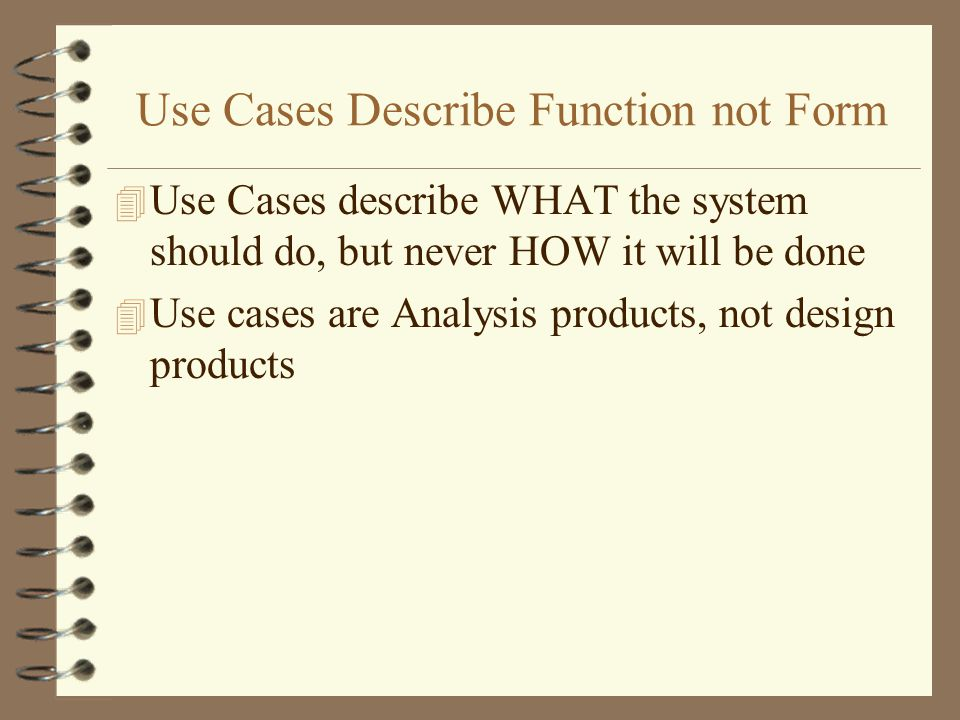 Use Cases Describe Function not Form 4 Use Cases describe WHAT the system should do, but never HOW it will be done 4 Use cases are Analysis products,