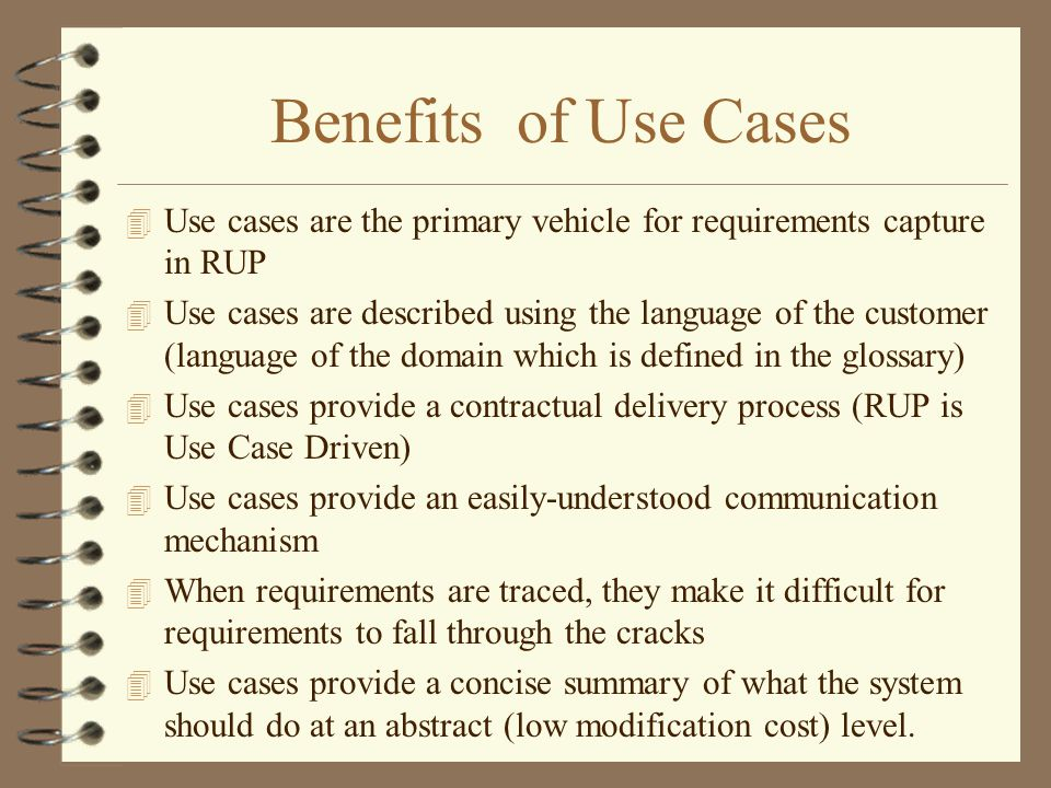 Benefits of Use Cases 4 Use cases are the primary vehicle for requirements capture in RUP 4 Use cases are described using the language of the customer
