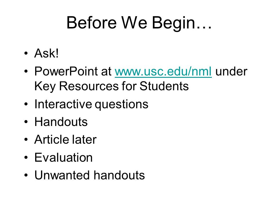 Before We Begin… Ask! PowerPoint at www.usc.edu/nml under Key Resources for Studentswww.usc.edu/nml Interactive questions Handouts Article later Evalu