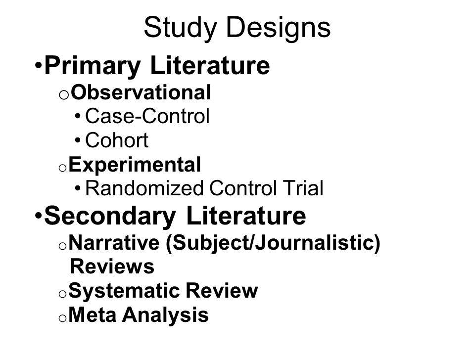 Study Designs Primary Literature o Observational Case-Control Cohort o Experimental Randomized Control Trial Secondary Literature o Narrative (Subject