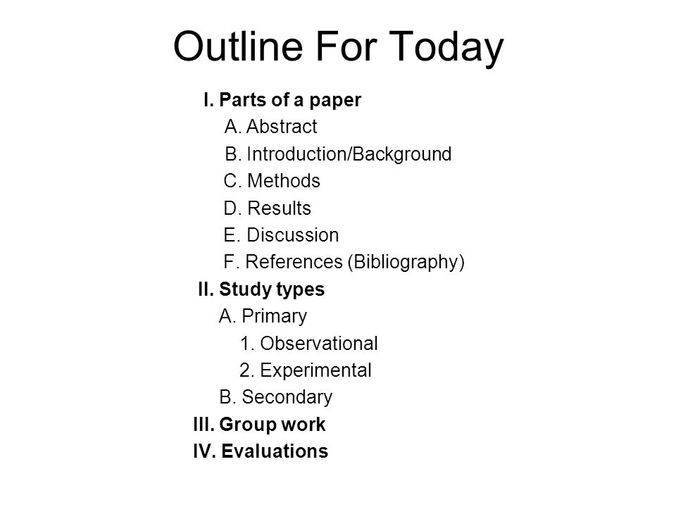 Outline For Today I. Parts of a paper A. Abstract B. Introduction/Background C. Methods D. Results E. Discussion F. References (Bibliography) II. Stud