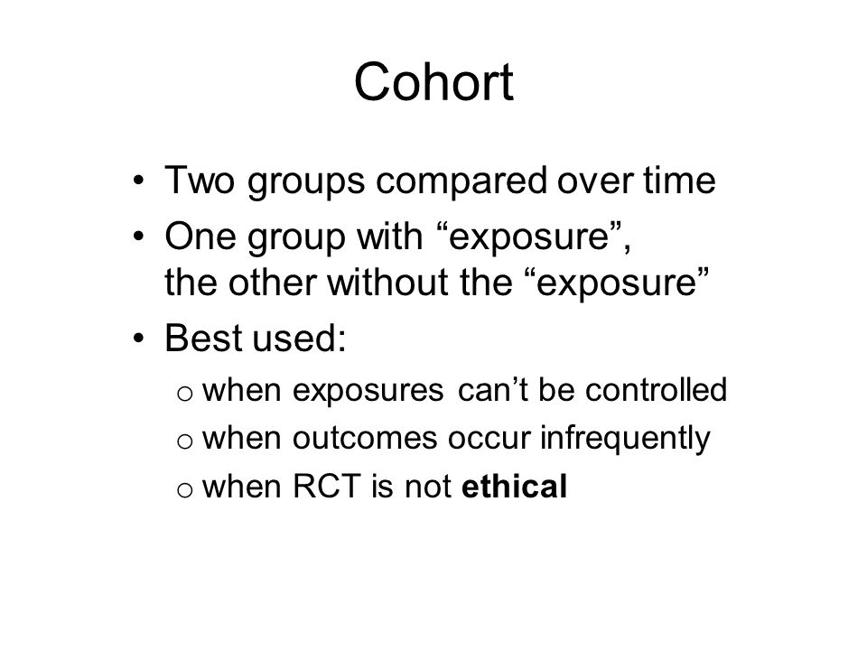Cohort Two groups compared over time One group with exposure, the other without the exposure Best used: o when exposures cant be controlled o when out