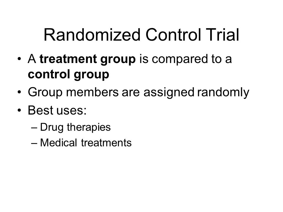 Randomized Control Trial A treatment group is compared to a control group Group members are assigned randomly Best uses: –Drug therapies –Medical trea