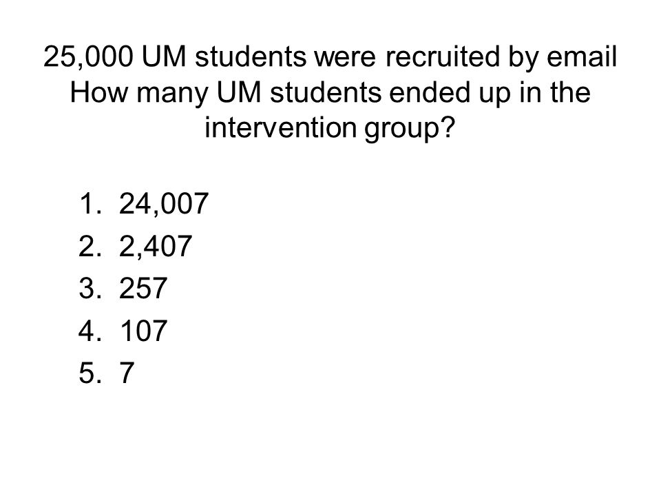 25,000 UM students were recruited by email How many UM students ended up in the intervention group? 1. 24,007 2. 2,407 3. 257 4. 107 5. 7