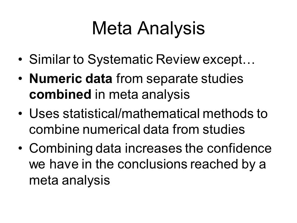 Meta Analysis Similar to Systematic Review except… Numeric data from separate studies combined in meta analysis Uses statistical/mathematical methods