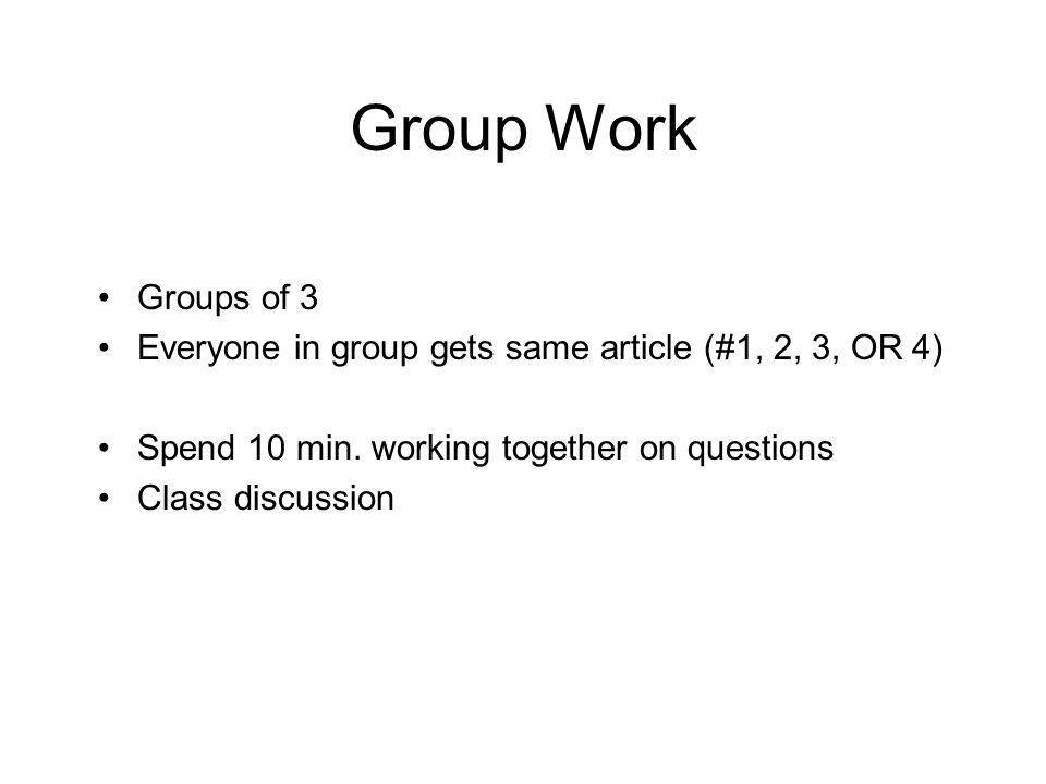 Group Work Groups of 3 Everyone in group gets same article (#1, 2, 3, OR 4) Spend 10 min. working together on questions Class discussion
