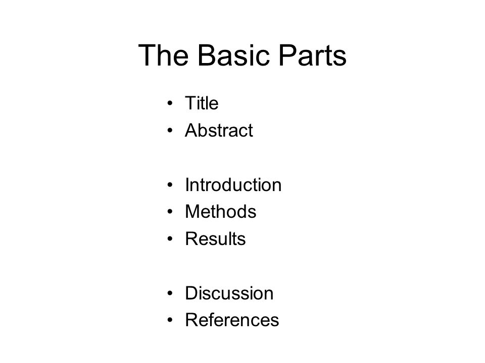 The Basic Parts Title Abstract Introduction Methods Results Discussion References