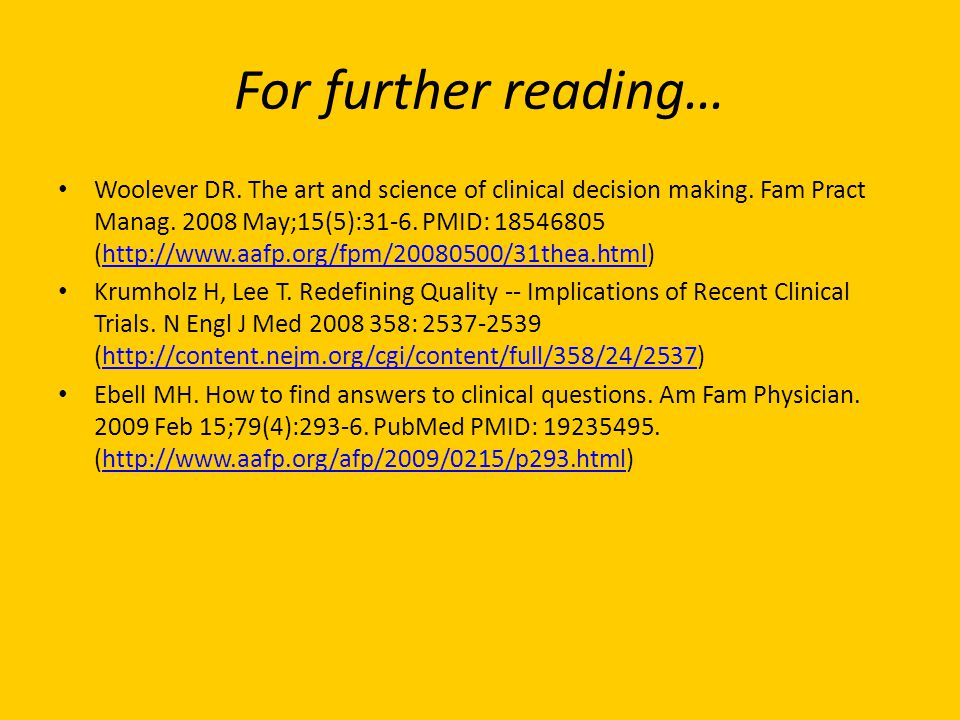 Woolever DR. The art and science of clinical decision making. Fam Pract Manag. 2008 May;15(5):31-6. PMID: 18546805 (http://www.aafp.org/fpm/20080500/3