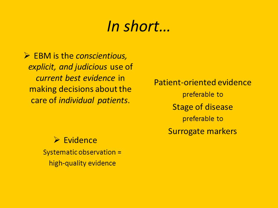 In short… EBM is the conscientious, explicit, and judicious use of current best evidence in making decisions about the care of individual patients. Ev