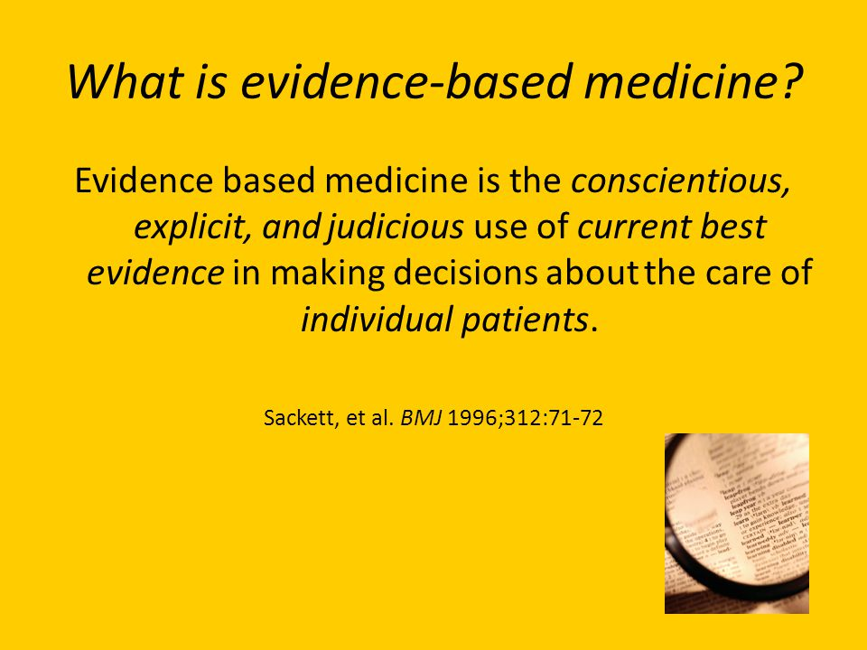 What is evidence-based medicine? Evidence based medicine is the conscientious, explicit, and judicious use of current best evidence in making decision
