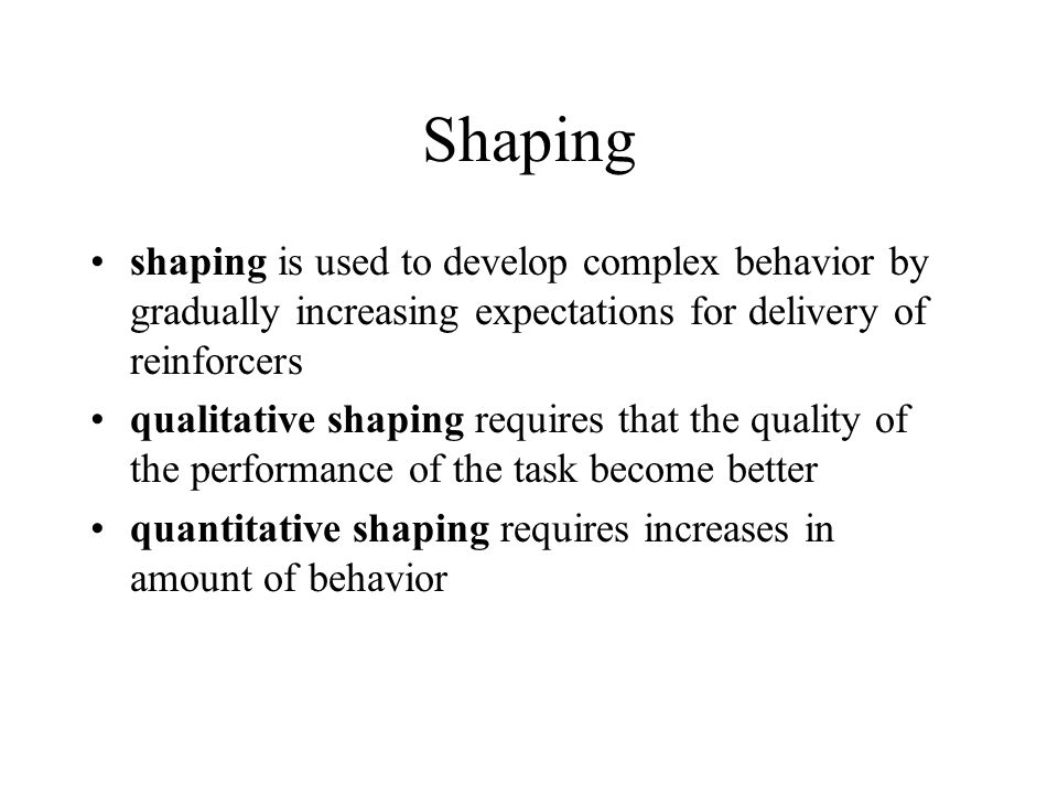 Shaping shaping is used to develop complex behavior by gradually increasing expectations for delivery of reinforcers qualitative shaping requires that