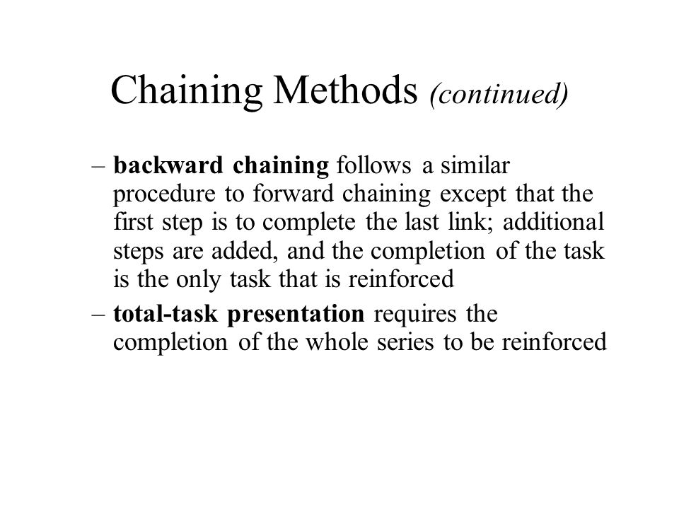 Chaining Methods (continued) –backward chaining follows a similar procedure to forward chaining except that the first step is to complete the last lin