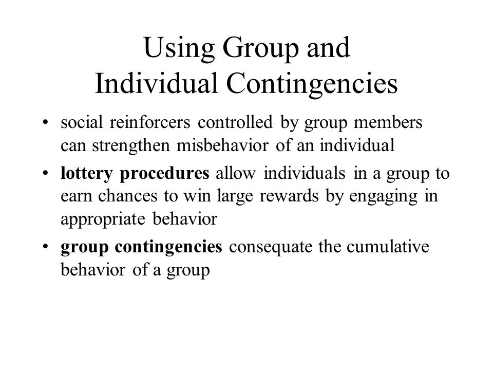 Using Group and Individual Contingencies social reinforcers controlled by group members can strengthen misbehavior of an individual lottery procedures