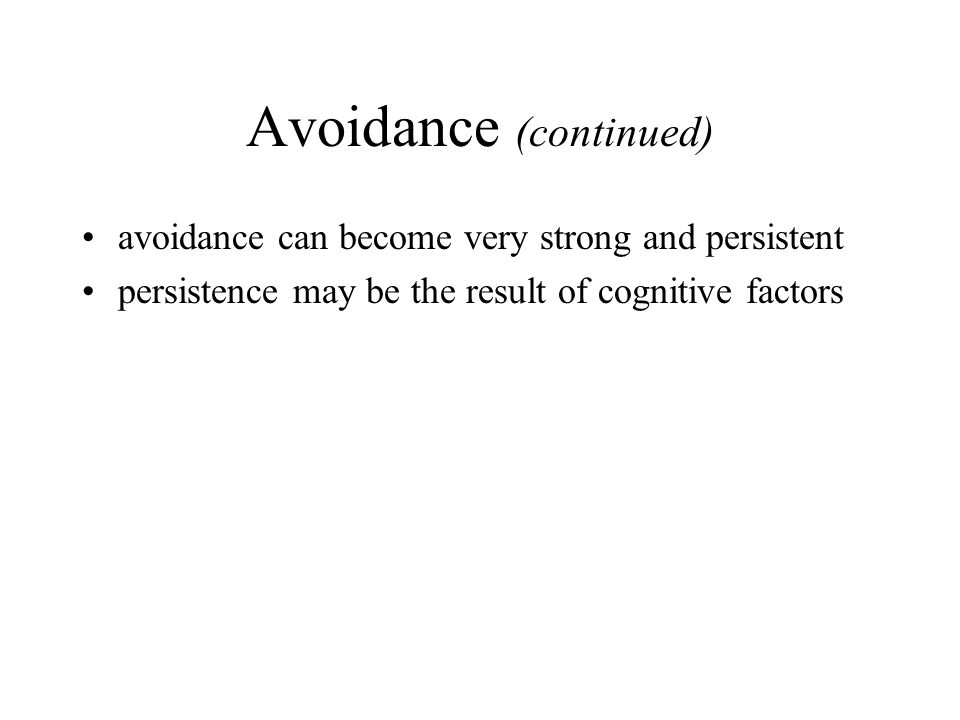 Avoidance (continued) avoidance can become very strong and persistent persistence may be the result of cognitive factors