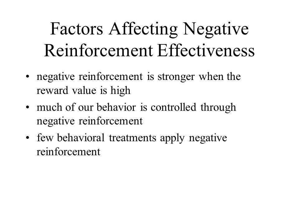 Factors Affecting Negative Reinforcement Effectiveness negative reinforcement is stronger when the reward value is high much of our behavior is contro