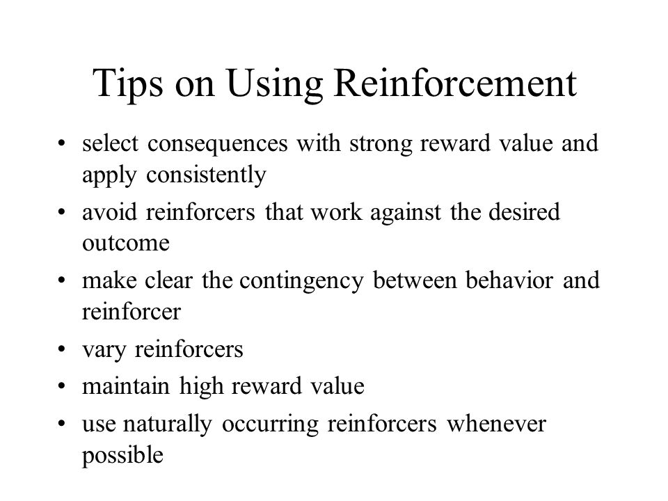 Tips on Using Reinforcement select consequences with strong reward value and apply consistently avoid reinforcers that work against the desired outcom