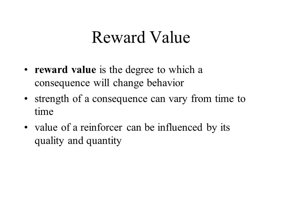 Reward Value reward value is the degree to which a consequence will change behavior strength of a consequence can vary from time to time value of a re