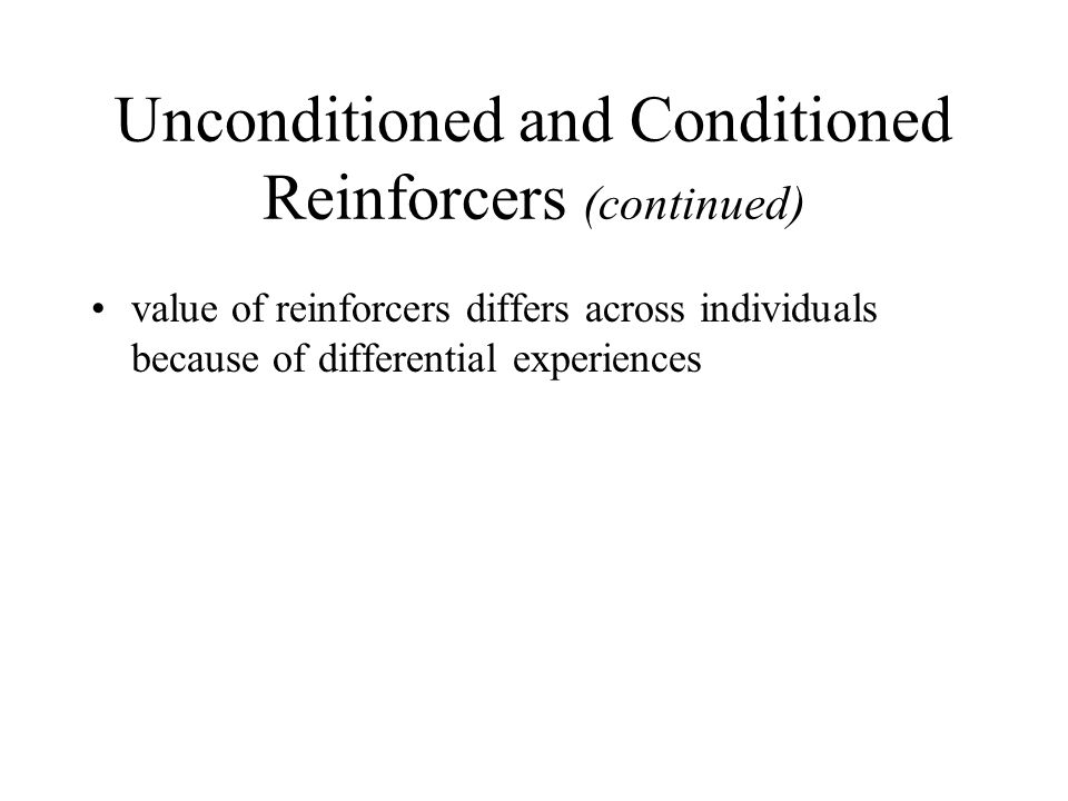 Unconditioned and Conditioned Reinforcers (continued) value of reinforcers differs across individuals because of differential experiences