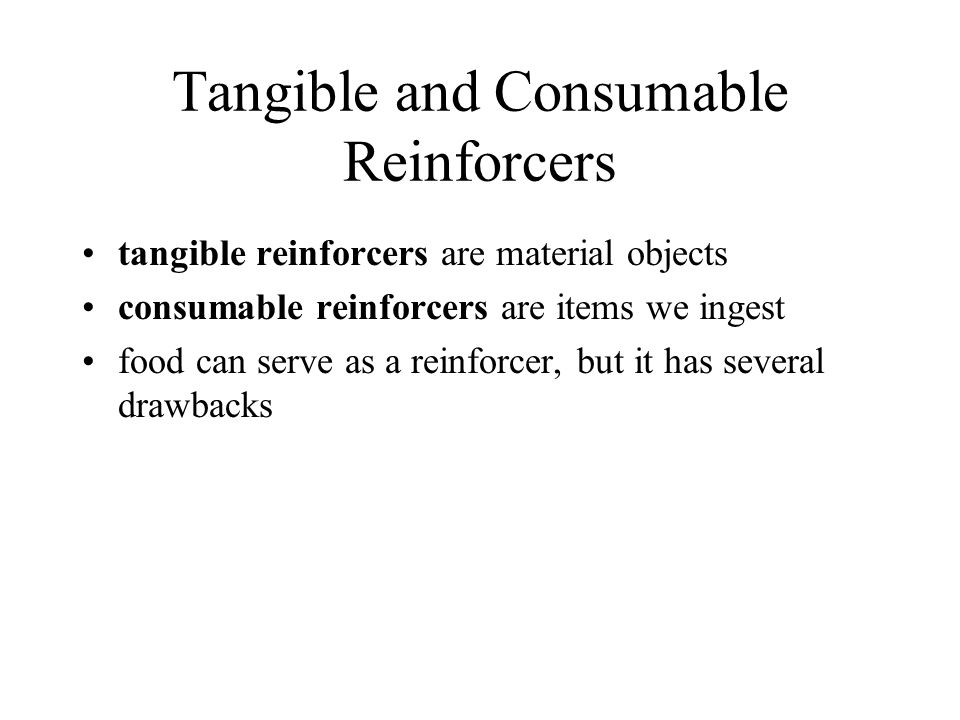 Tangible and Consumable Reinforcers tangible reinforcers are material objects consumable reinforcers are items we ingest food can serve as a reinforce
