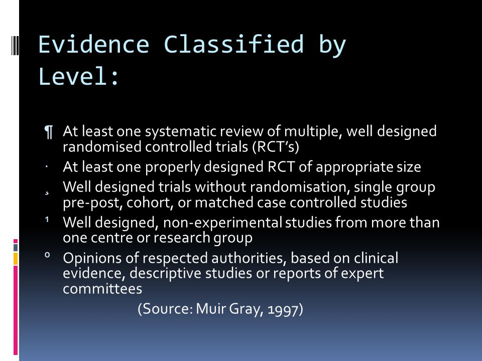 Evidence Classified by Level: ¶ At least one systematic review of multiple, well designed randomised controlled trials (RCTs) · At least one properly designed RCT of appropriate size ¸ Well designed trials without randomisation, single group pre-post, cohort, or matched case controlled studies ¹ Well designed, non-experimental studies from more than one centre or research group º Opinions of respected authorities, based on clinical evidence, descriptive studies or reports of expert committees (Source: Muir Gray, 1997)