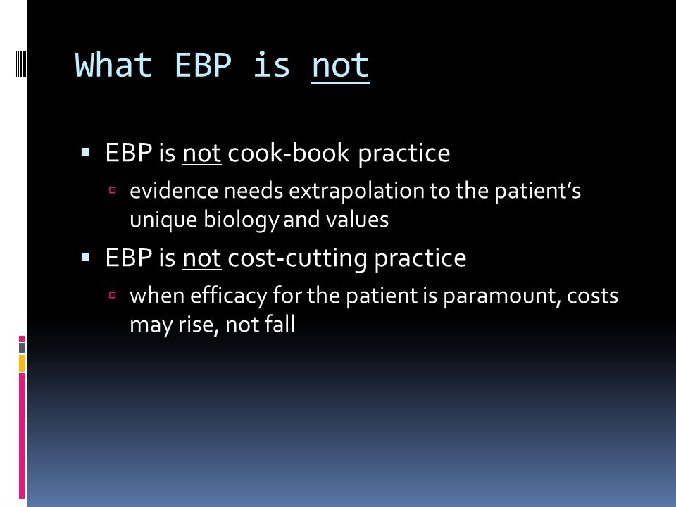 What EBP is not EBP is not cook-book practice evidence needs extrapolation to the patients unique biology and values EBP is not cost-cutting practice when efficacy for the patient is paramount, costs may rise, not fall