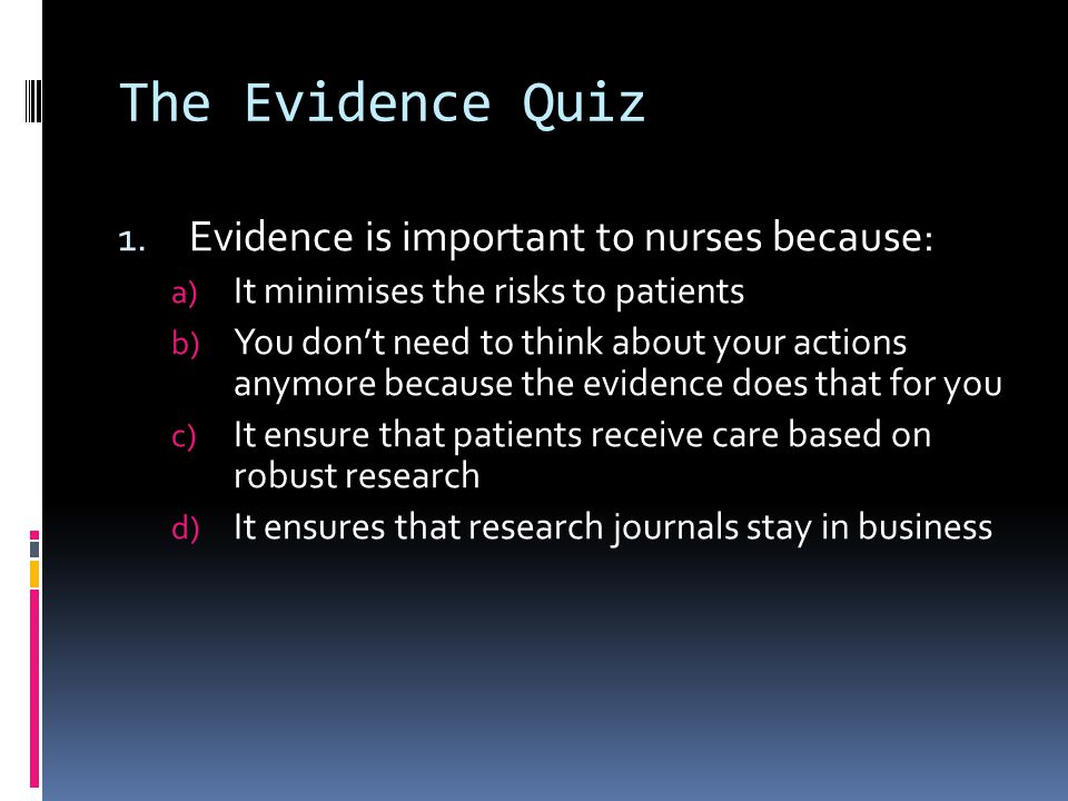 The Evidence Quiz 1. Evidence is important to nurses because: a) It minimises the risks to patients b) You dont need to think about your actions anymo
