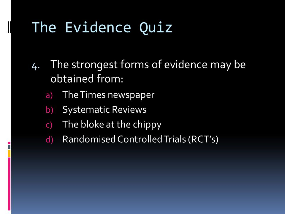 The Evidence Quiz 4. The strongest forms of evidence may be obtained from: a) The Times newspaper b) Systematic Reviews c) The bloke at the chippy d)