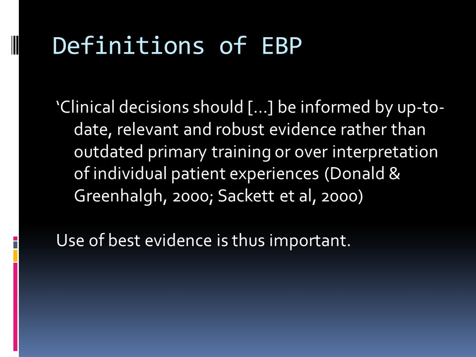Definitions of EBP Clinical decisions should […] be informed by up-to- date, relevant and robust evidence rather than outdated primary training or over interpretation of individual patient experiences (Donald & Greenhalgh, 2000; Sackett et al, 2000) Use of best evidence is thus important.