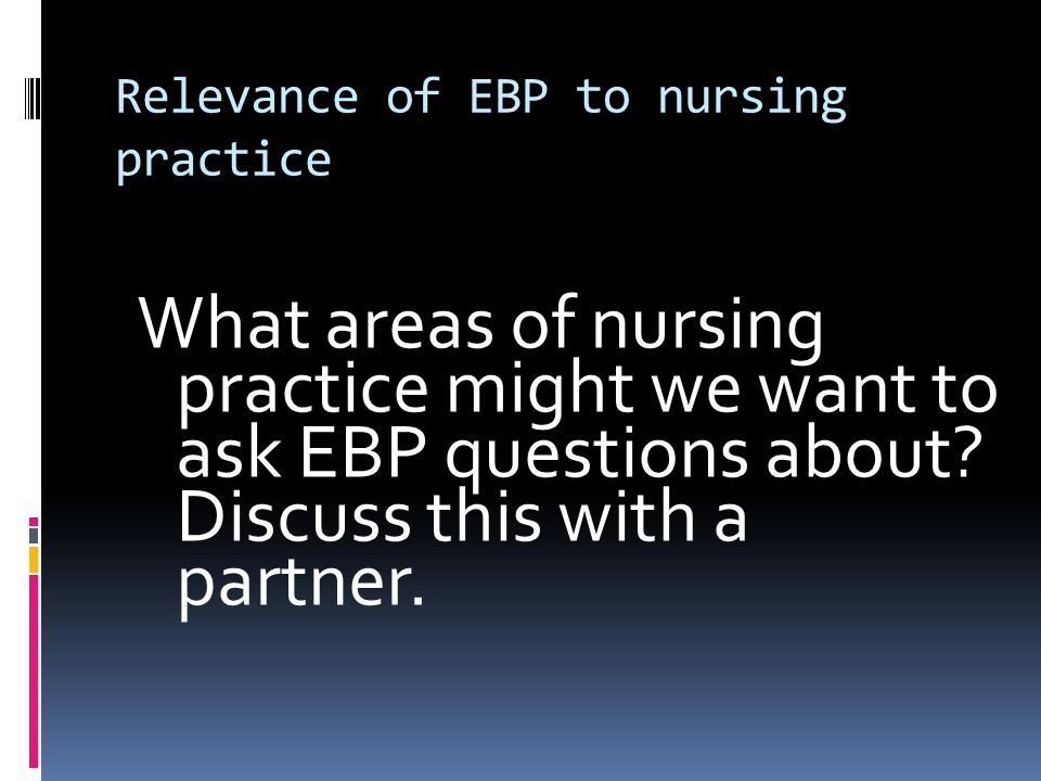 Relevance of EBP to nursing practice What areas of nursing practice might we want to ask EBP questions about.