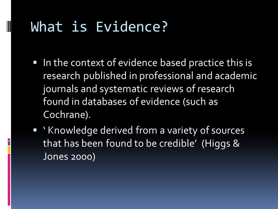 What is Evidence? In the context of evidence based practice this is research published in professional and academic journals and systematic reviews of