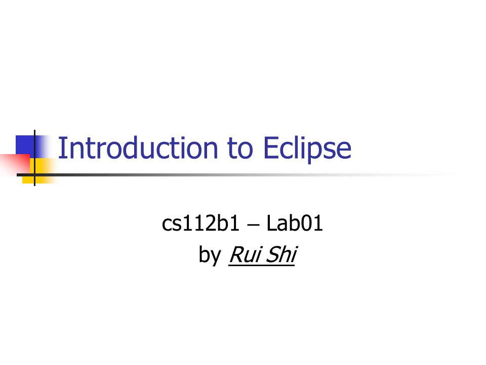 Introduction to Eclipse cs112b1 – Lab01 by Rui Shi