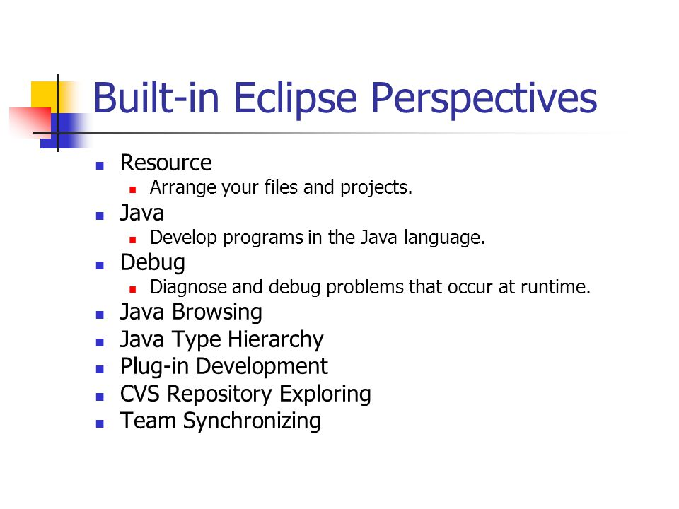 Built-in Eclipse Perspectives Resource Arrange your files and projects.