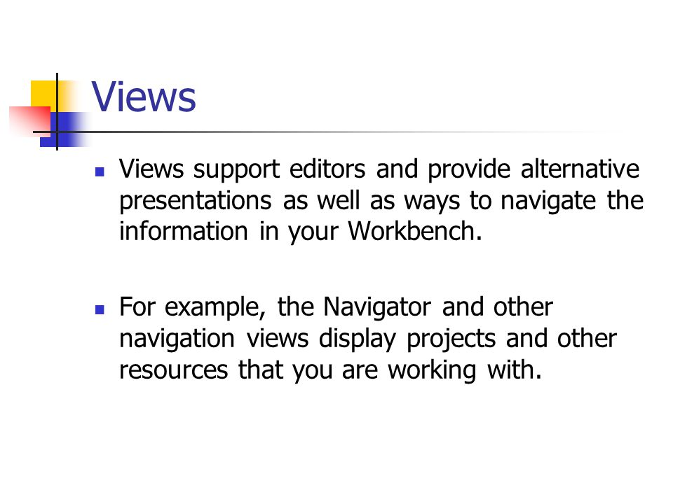 Views Views support editors and provide alternative presentations as well as ways to navigate the information in your Workbench.