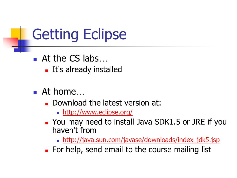 Getting Eclipse At the CS labs … It s already installed At home … Download the latest version at: http://www.eclipse.org/ You may need to install Java SDK1.5 or JRE if you haven t from http://java.sun.com/javase/downloads/index_jdk5.jsp For help, send email to the course mailing list