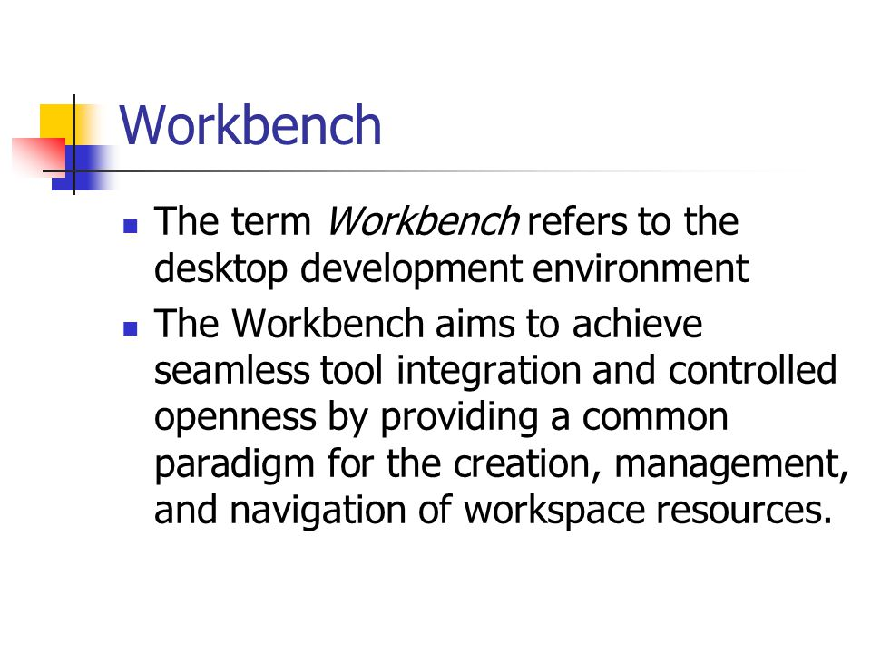 Workbench The term Workbench refers to the desktop development environment The Workbench aims to achieve seamless tool integration and controlled openness by providing a common paradigm for the creation, management, and navigation of workspace resources.