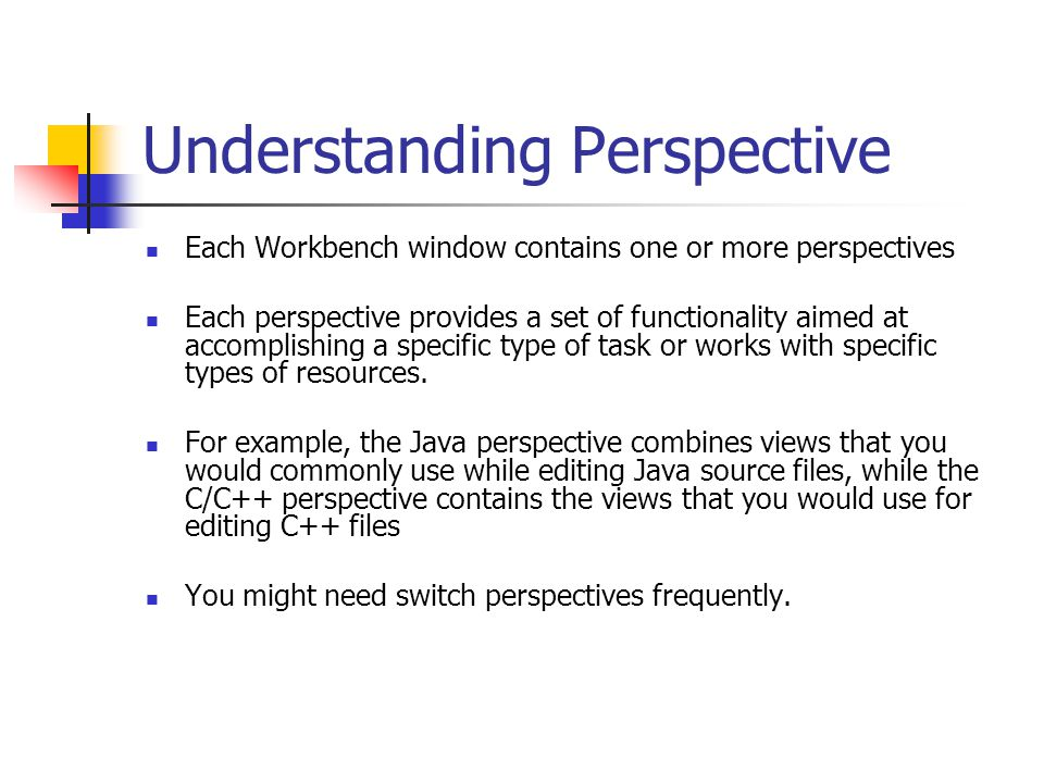 Understanding Perspective Each Workbench window contains one or more perspectives Each perspective provides a set of functionality aimed at accomplish