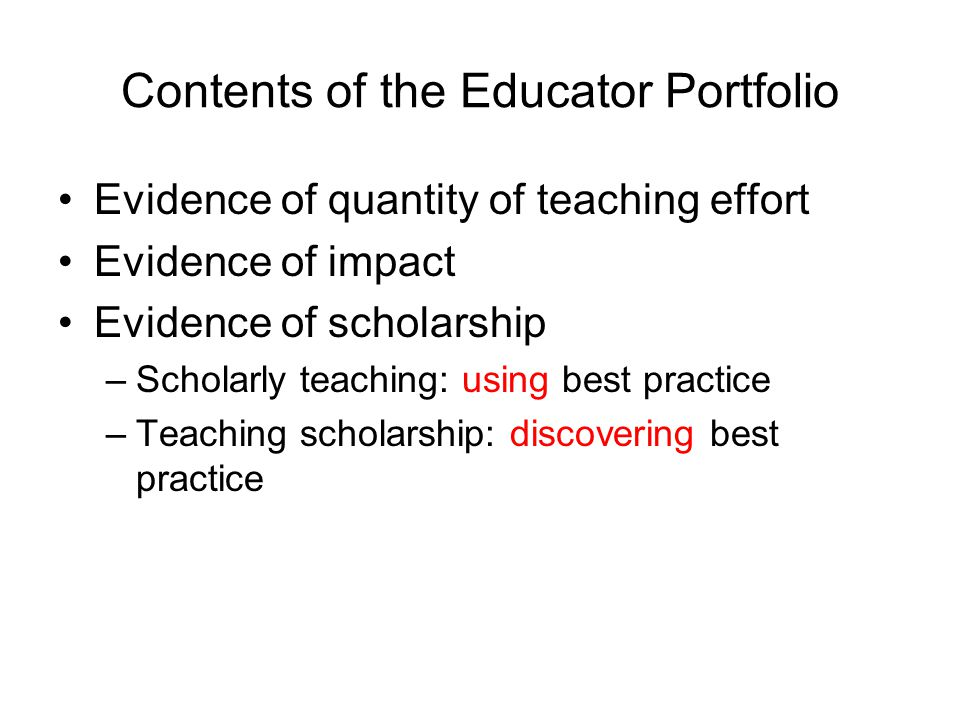 Contents of the Educator Portfolio Evidence of quantity of teaching effort Evidence of impact Evidence of scholarship –Scholarly teaching: using best practice –Teaching scholarship: discovering best practice