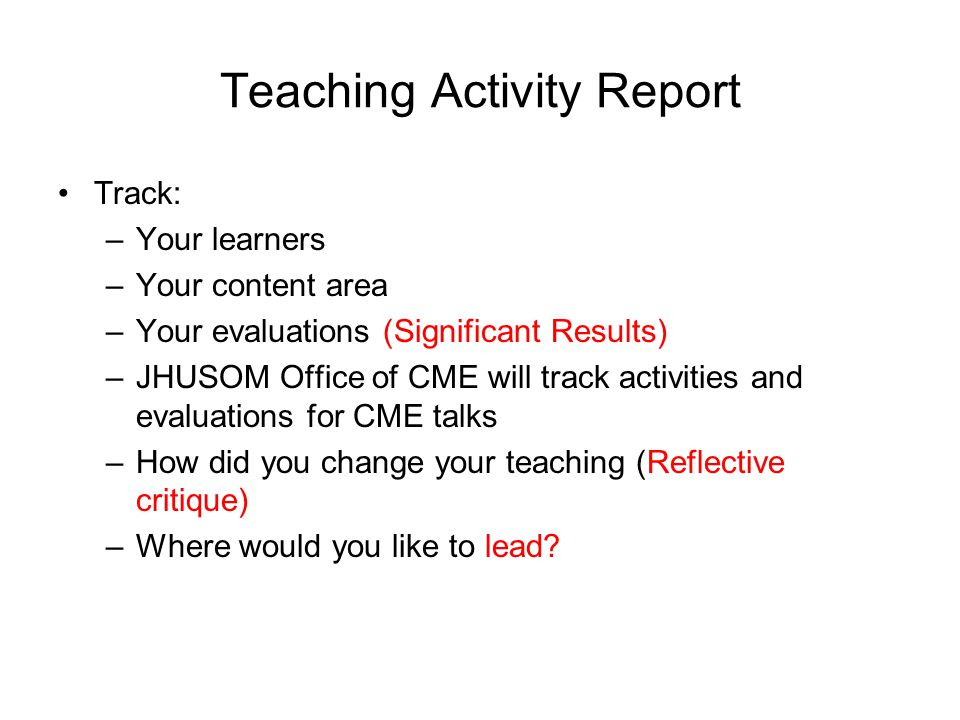 Teaching Activity Report Track: –Your learners –Your content area –Your evaluations (Significant Results) –JHUSOM Office of CME will track activities
