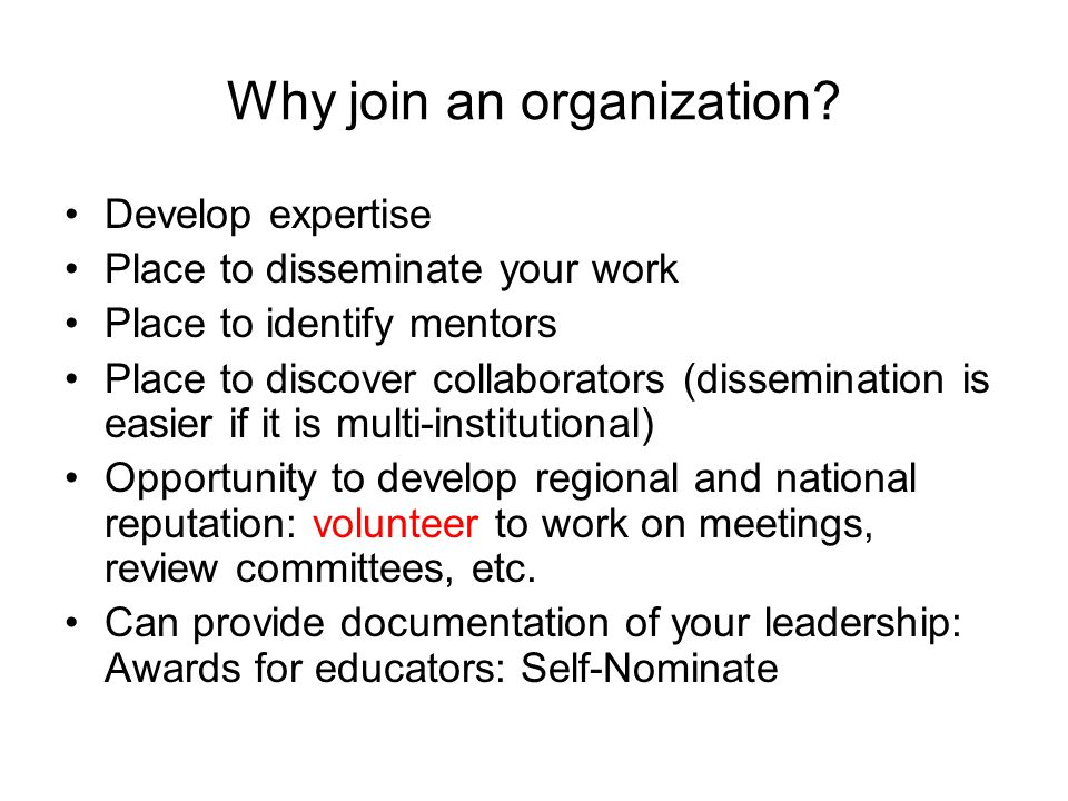 Why join an organization? Develop expertise Place to disseminate your work Place to identify mentors Place to discover collaborators (dissemination is