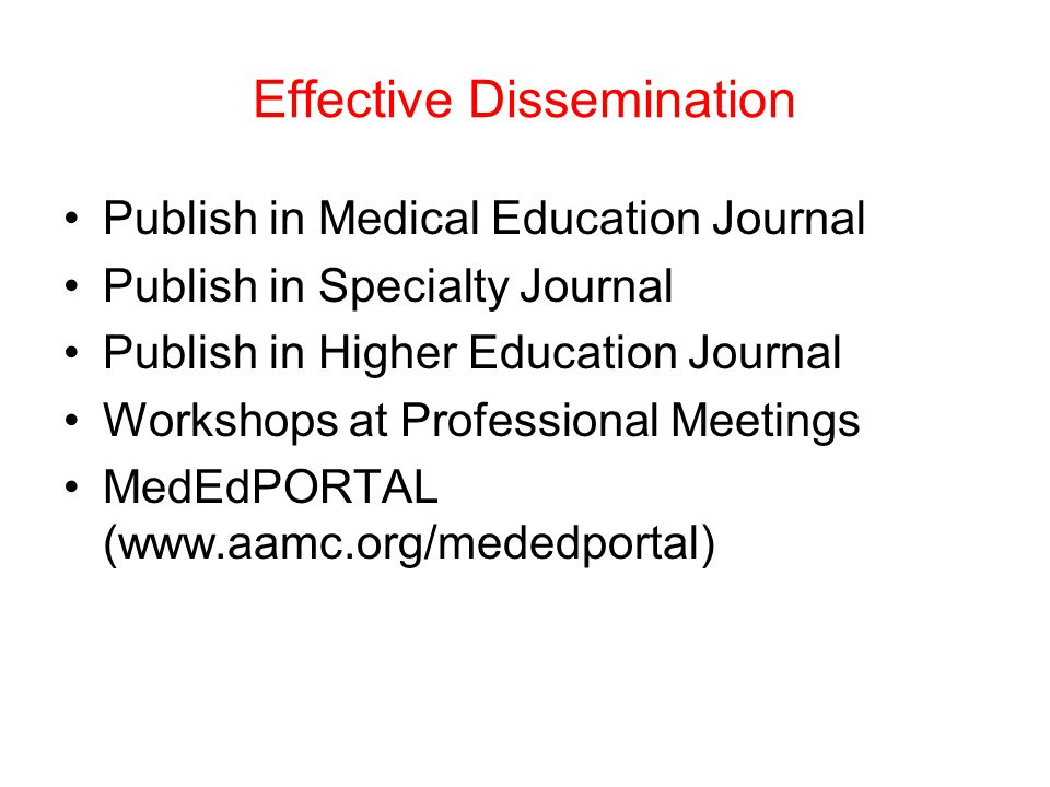 Effective Dissemination Publish in Medical Education Journal Publish in Specialty Journal Publish in Higher Education Journal Workshops at Professional Meetings MedEdPORTAL (www.aamc.org/mededportal)