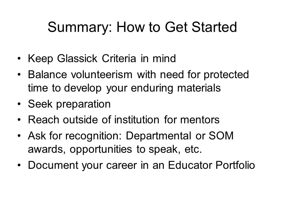 Summary: How to Get Started Keep Glassick Criteria in mind Balance volunteerism with need for protected time to develop your enduring materials Seek preparation Reach outside of institution for mentors Ask for recognition: Departmental or SOM awards, opportunities to speak, etc.