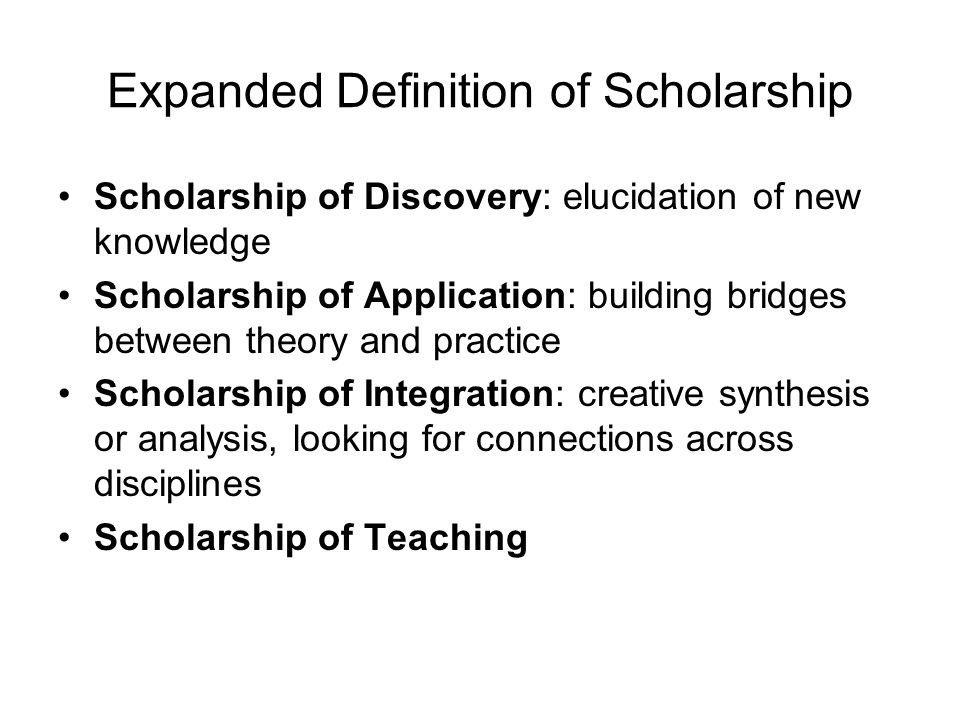 Expanded Definition of Scholarship Scholarship of Discovery: elucidation of new knowledge Scholarship of Application: building bridges between theory