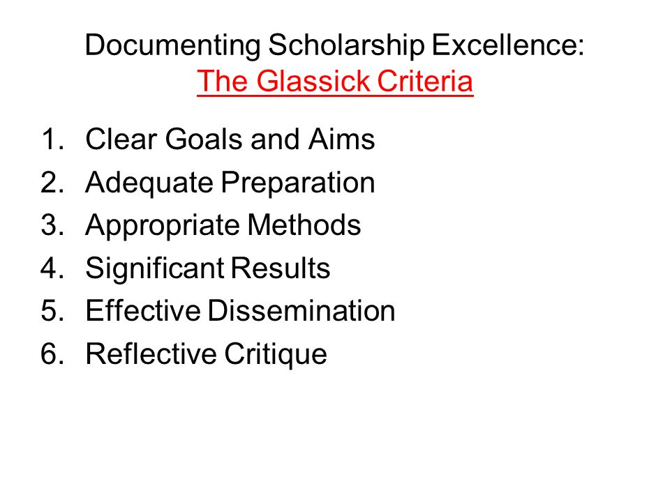 Documenting Scholarship Excellence: The Glassick Criteria 1.Clear Goals and Aims 2.Adequate Preparation 3.Appropriate Methods 4.Significant Results 5.Effective Dissemination 6.Reflective Critique
